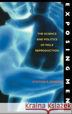 Exposing Men : The Science and Politics of Male Reproduction Cynthia Daniels 9780195148411