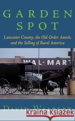 Garden Spot: Lancaster County, the Old Order Amish, and the Selling of Rural America David J. Walbert 9780195148435