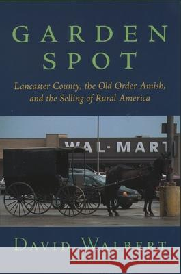 Garden Spot: Lancaster County, the Old Order Amish, and the Selling of Rural America David J. Walbert 9780195148442