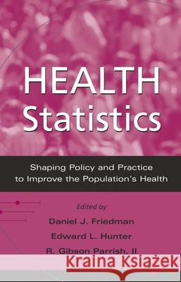 Health Statistics : Shaping policy and practice to improve the population's health Daniel J. Friedman Edward L. Hunter R. Gibson Parrish 9780195149289