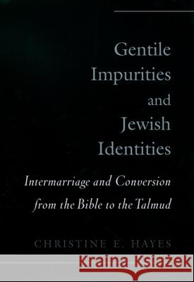 Gentile Impurities and Jewish Identities: Intermarriage and Conversion from the Bible to the Talmud Christine Elizabeth Hayes 9780195151206