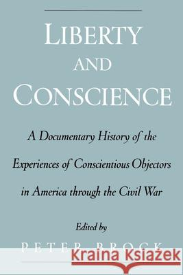 Liberty and Conscience : A Documentary History of Conscientious Objectors in America through the Civil War Peter Brock 9780195151220