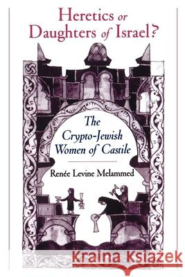 Heretics or Daughters of Israel?: The Crypto-Jewish Women of Castile Renee Levine Melammed 9780195151671