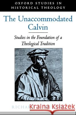 The Unaccommodated Calvin : Studies in the Foundation of a Theological Tradition Richard A. Muller 9780195151688