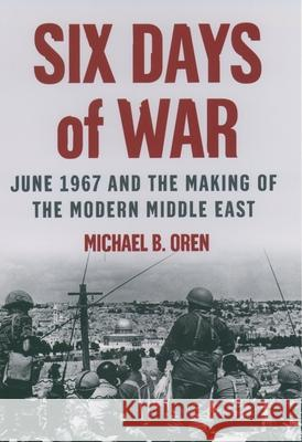 Six Days of War: June 1967 and the Making of the Modern Middle East Michael B. Oren 9780195151749