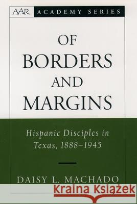 Of Borders and Margins: Hispanic Disciples in Texas, 1888-1945 Daisy L. Machado 9780195152234