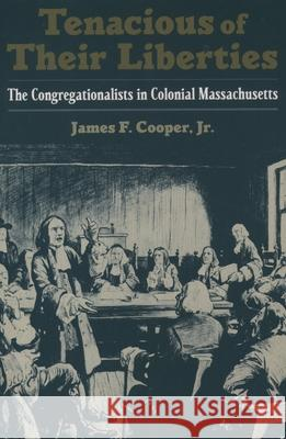 Tenacious of Their Liberties : The Congregationalists in Colonial Massachusetts James F. Cooper 9780195152876