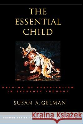 The Essential Child: Origins of Essentialism in Everyday Thought Susan A. Gelman 9780195154061