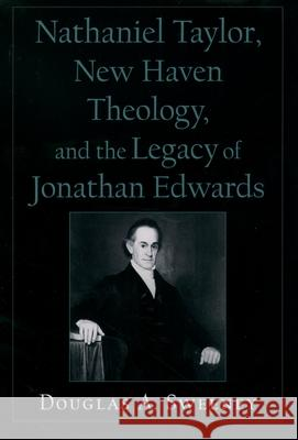 Nathaniel Taylor, New Haven Theology, and the Legacy of Jonathan Edwards Douglas A. Sweeney 9780195154283