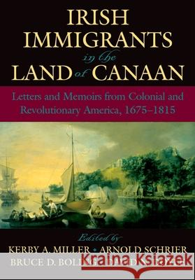 Irish Immigrants in the Land of Canaan : Letters and Memoirs from Colonial and Revolutionary America, 1675-1815 Kerby A. Miller Arnold Schrier Bruce D. Boling 9780195154894