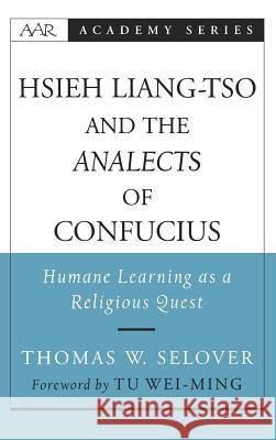 Hsieh Liang-TSO and the Analects of Confucius: Humane Learning as a Religious Quest Thomas Whitfield Selover Tu Weiming Tu Wei-Ming 9780195156102