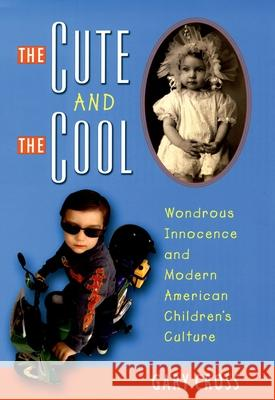 The Cute and the Cool: Wondrous Innocence and Modern American Children's Culture Gary Cross 9780195156669