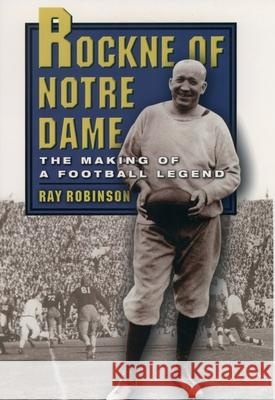 Rockne of Notre Dame: The Making of a Football Legend Ray Robinson 9780195157925