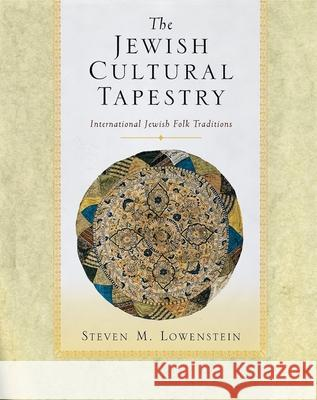 The Jewish Cultural Tapestry: International Jewish Folk Traditions Steven M. Lowenstein 9780195158007