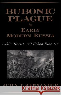 Bubonic Plague in Early Modern Russia: Public Health and Urban Disaster John T. Alexander 9780195158182