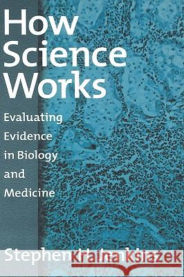 How Science Works : Evaluating Evidence in Biology and Medicine Stephen H. Jenkins 9780195158946