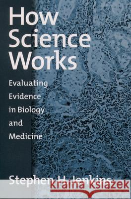 How Science Works : Evaluating Evidence in Biology and Medicine Stephen H. Jenkins 9780195158953