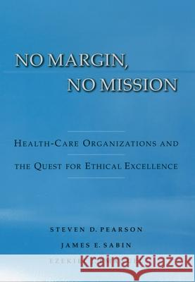 No Margin, No Mission : Health-Care Organizations and the Quest for Ethical Excellence Steven D. Pearson James E. Sabin Ezekiel J. Emanuel 9780195158960
