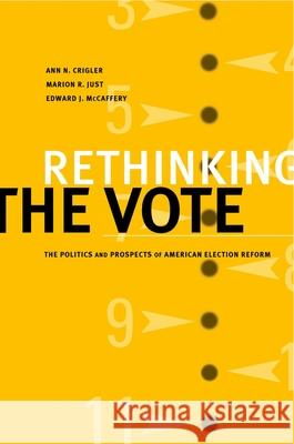 Rethinking the Vote : The Politics and Prospects of American Election Reform Ann N. Crigler Marion R. Just Edward J. McCaffrey 9780195159851