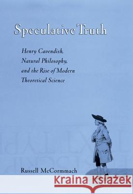 Speculative Truth : Henry Cavendish, Natural Philosophy, and the Rise of Modern Theoretical Science Russell McCormmach Henry Cavendish 9780195160048