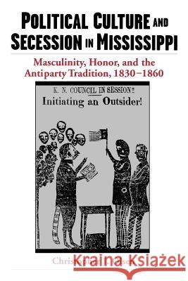 Political Culture and Secession in Mississippi: Masculinity, Honor, and the Antiparty Tradition, 1830-1860 Christopher J. Olsen 9780195160970