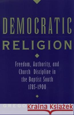 Democratic Religion: Freedom, Authority, and Church Discipline in the Baptist South, 1785-1900 Gregory A. Wills 9780195160994