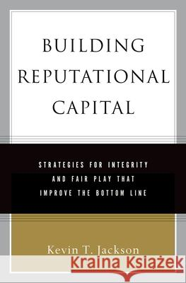 Building Reputational Capital: Strategies for Integrity and Fair Play That Improve the Bottom Line Kevin T. Jackson 9780195161380