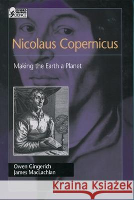 Nicolaus Copernicus: Making the Earth a Planet Owen Gingerich James MacLachlan 9780195161731