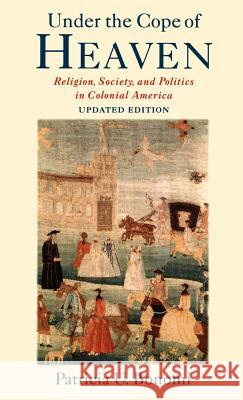 Under the Cope of Heaven : Religion, Society, and Politics in Colonial America Patricia U. Bonomi 9780195162172