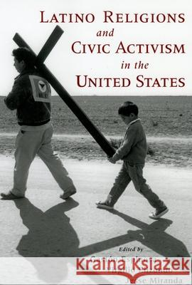 Latino Religions and Civic Activism in the United States Gaston Espinosa Virgilio Elizondo Jesse Miranda 9780195162288