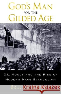 God's Man for the Gilded Age: D.L. Moody and the Rise of Modern Mass Evangelism Bruce J. Evensen 9780195162448
