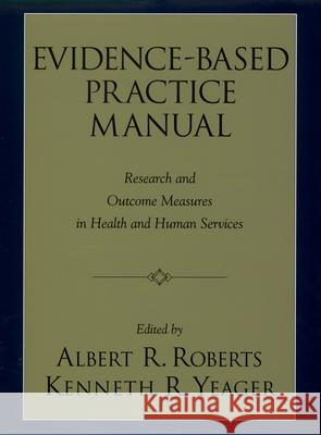 Evidence-Based Practice Manual: Research and Outcome Measures in Health and Human Services Albert R. Roberts Kenneth Yeager 9780195165005