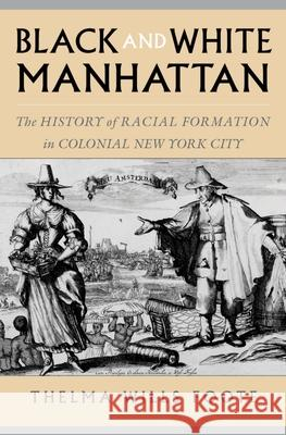Black and White Manhattan: The History of Racial Formation in Colonial New York City Richard Hogg Thelma Wills Foote 9780195165371