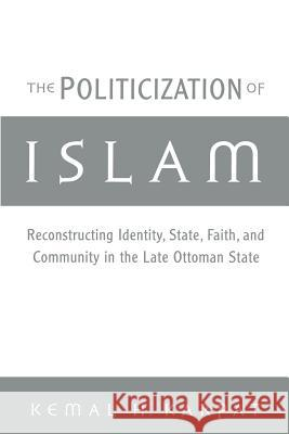 The Politicization of Islam : Reconstructing Identity, State, Faith, and Community in the Late Ottoman State Kemal H. Karpat 9780195165432
