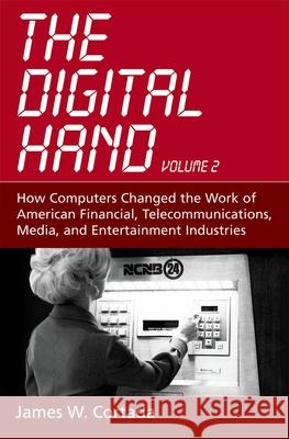 The Digital Hand: How Computers Changed the Work of American Financial, Telecommunications, Media, and Entertainment Industries James W. Cortada 9780195165876