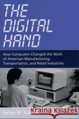 The Digital Hand: How Computers Changed the Work of American Manufacturing, Transportation, and Retail Industries James W. Cortada 9780195165883