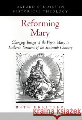 Reforming Mary: Changing Images of the Virgin Mary in Lutheran Sermons of the Sixteenth Century Beth Kreitzer 9780195166545