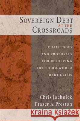 Sovereign Debt at the Crossroads: Challenges and Proposals for Resolving the Third World Debt Crisis Chris Jochnick Fraser A. Preston 9780195168013