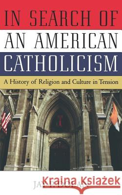 In Search of an American Catholicism : A History of Religion and Culture in Tension Jay P. Dolan 9780195168853