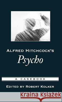 Alfred Hitchcock's Psycho: A Casebook Robert Kolker Robert Kolker Robert Phillip Kolker 9780195169195