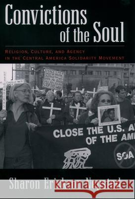 Convictions of the Soul: Religion, Culture, and Agency in the Central America Solidarity Movement Sharon Erickson Nepstad 9780195169232