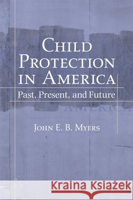 Child Protection in America : Past, Present, and Future John E. B. Myers 9780195169355