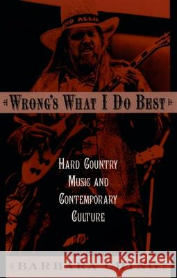 Wrong's What I Do Best : Hard Country Music and Contemporary Culture Barbara Ching 9780195169423