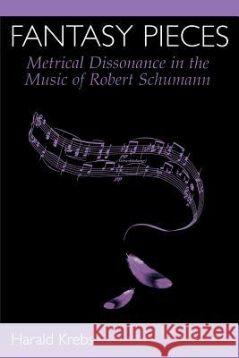 Fantasy Pieces : Metrical Dissonance in the Music of Robert Schumann Harald Krebs 9780195169461