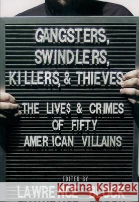 Gangsters, Swindlers, Killers, and Thieves: The Lives and Crimes of Fifty American Villains Lawrence Block 9780195169522