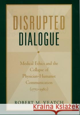 Disrupted Dialogue : Medical Ethics and the Collapse of Physician/Humanist Communication, 1770-1980 Robert M. Veatch 9780195169768
