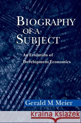 Biography of a Subject : An Evolution of Development Economics Gerald M. Meier 9780195170030