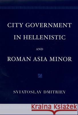City Government in Hellenistic and Roman Asia Minor Sviatoslav Dmitriev 9780195170429