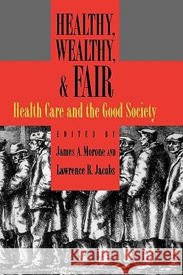 Healthy, Wealthy, and Fair : Health Care and the Good Society Lawrence R. Jacobs James A. Morone 9780195170665