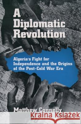 A Diplomatic Revolution: Algeria's Fight for Independence and the Origins of the Post-Cold War Era Matthew James Connelly 9780195170955